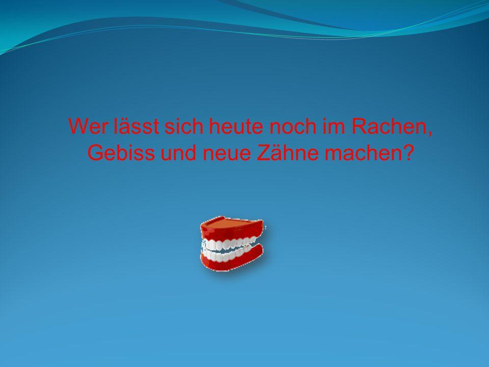 Wer lässt sich heute noch im Rachen, Gebiss und neue Zähne machen?