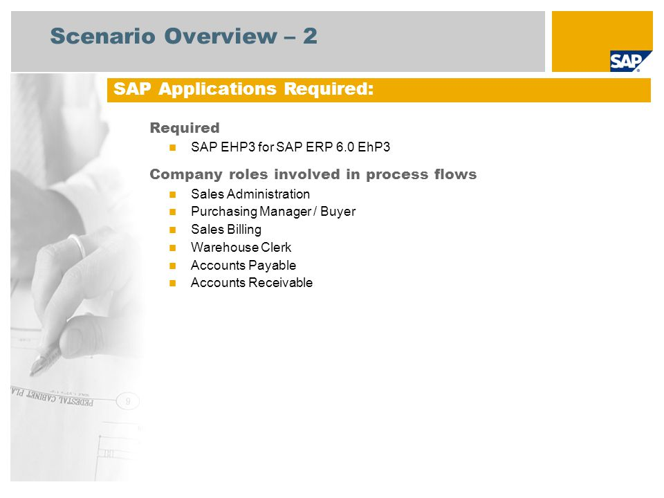 Scenario Overview – 2 Required SAP EHP3 for SAP ERP 6.0 EhP3 Company roles involved in process flows Sales Administration Purchasing Manager / Buyer Sales Billing Warehouse Clerk Accounts Payable Accounts Receivable SAP Applications Required: