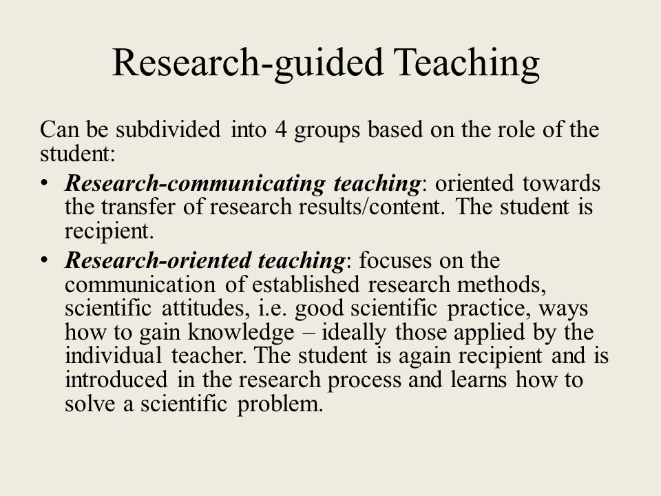 Research-guided Teaching Can be subdivided into 4 groups based on the role of the student: Research-communicating teaching: oriented towards the trans