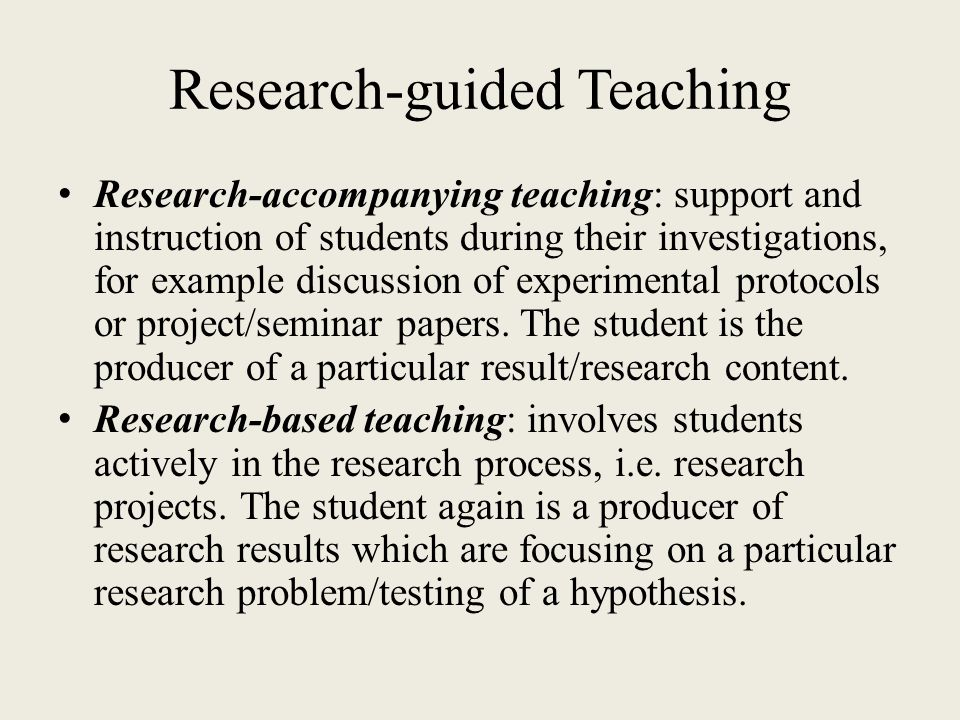 Research-guided Teaching Research-accompanying teaching: support and instruction of students during their investigations, for example discussion of ex