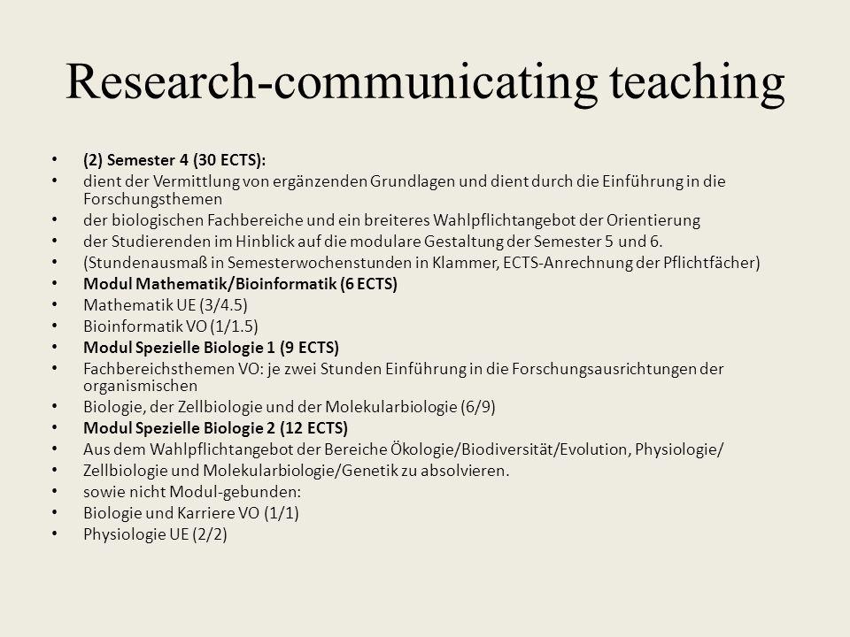 Research-communicating teaching (2) Semester 4 (30 ECTS): dient der Vermittlung von ergänzenden Grundlagen und dient durch die Einführung in die Forschungsthemen der biologischen Fachbereiche und ein breiteres Wahlpflichtangebot der Orientierung der Studierenden im Hinblick auf die modulare Gestaltung der Semester 5 und 6.