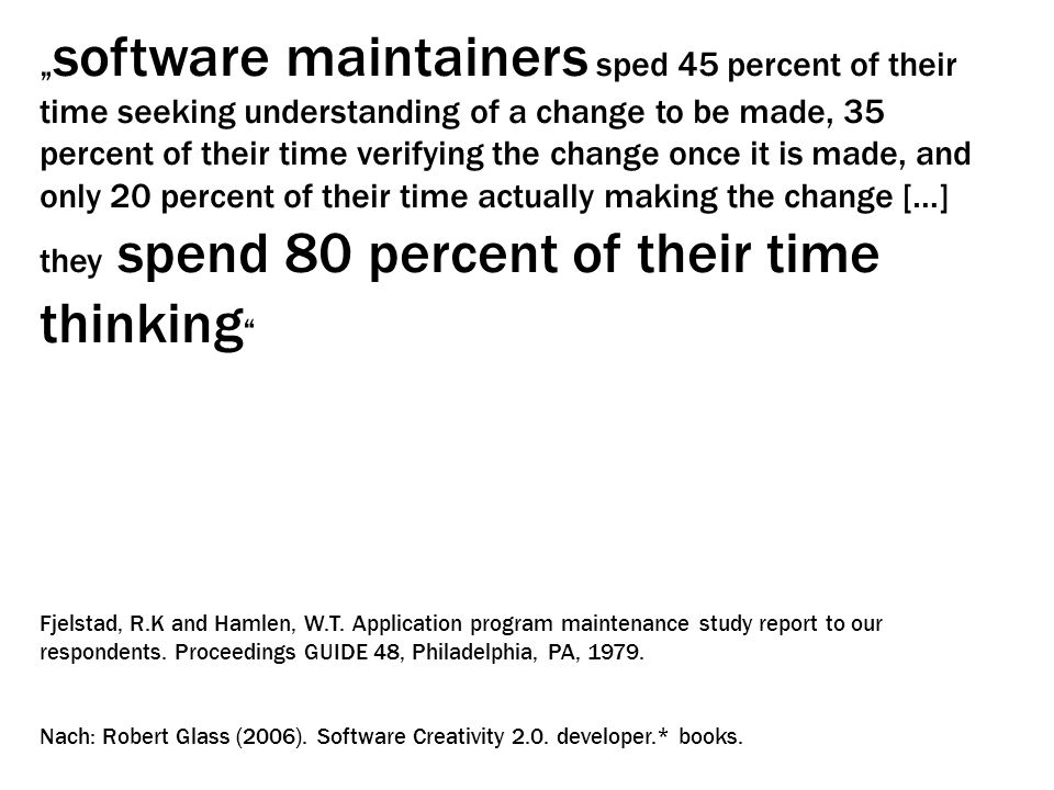 """ software maintainers sped 45 percent of their time seeking understanding of a change to be made, 35 percent of their time verifying the change once"