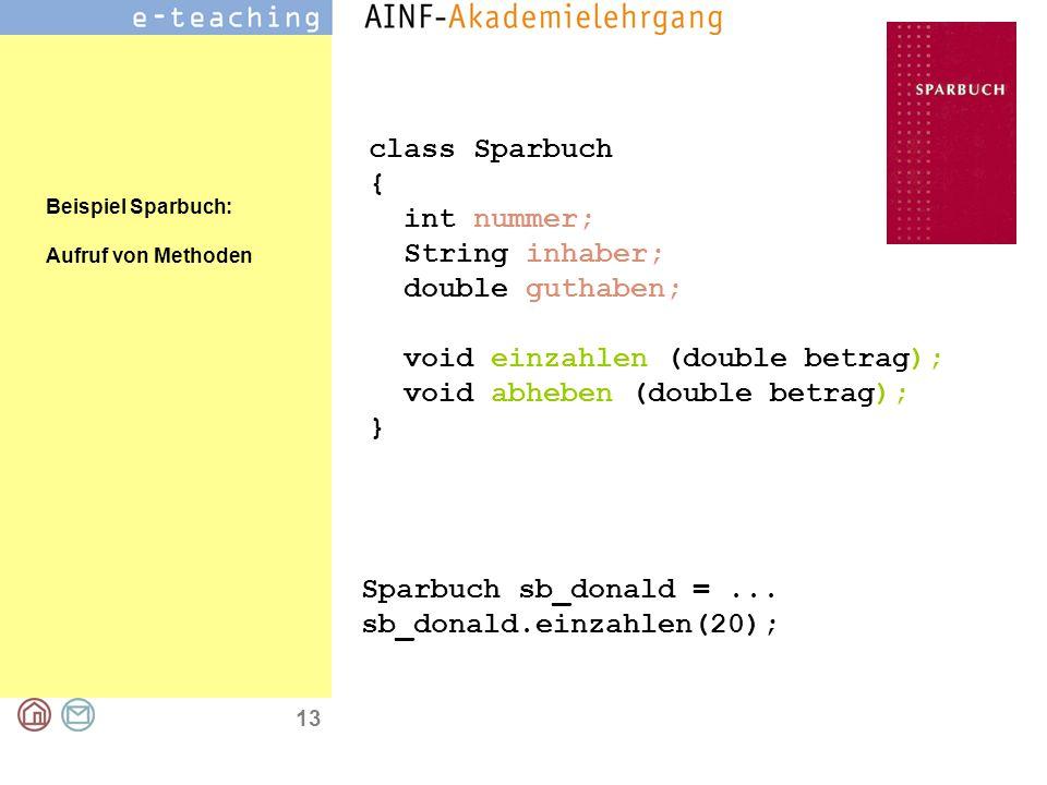 13 class Sparbuch { int nummer; String inhaber; double guthaben; void einzahlen (double betrag); void abheben (double betrag); } Sparbuch sb_donald =...
