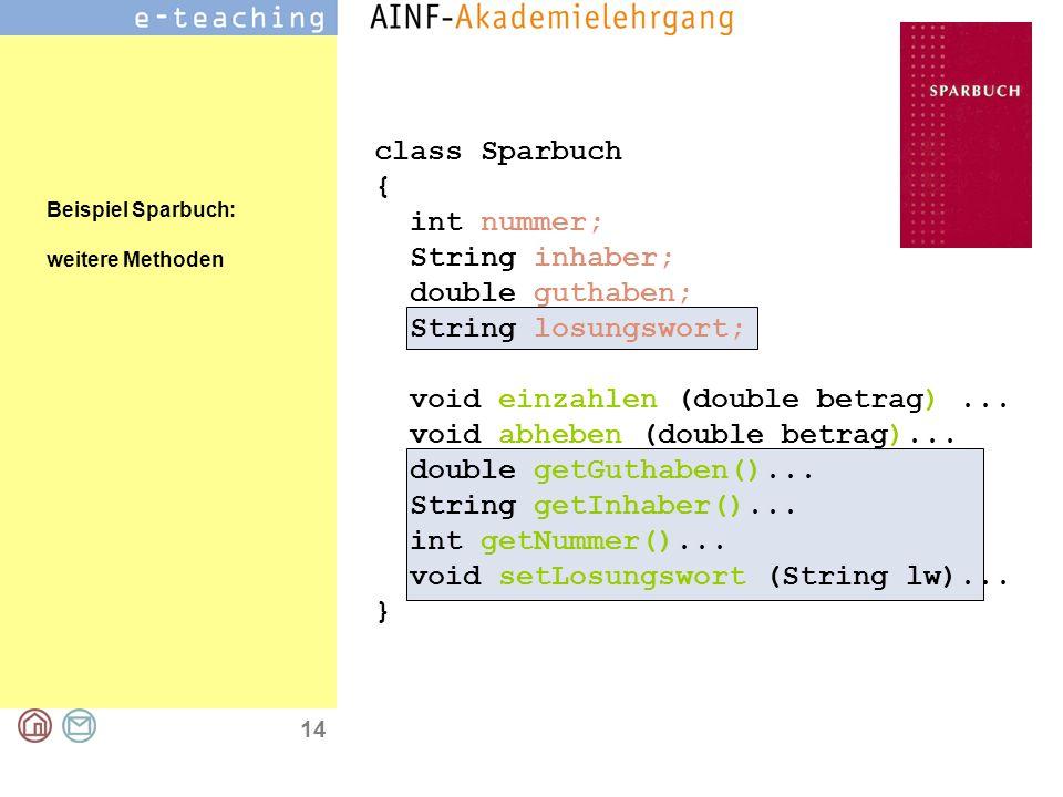 14 class Sparbuch { int nummer; String inhaber; double guthaben; String losungswort; void einzahlen (double betrag)... void abheben (double betrag)...
