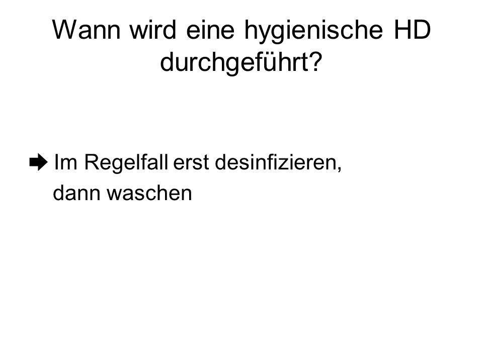 Wann wird eine hygienische HD durchgeführt? ➨ Im Regelfall erst desinfizieren, dann waschen