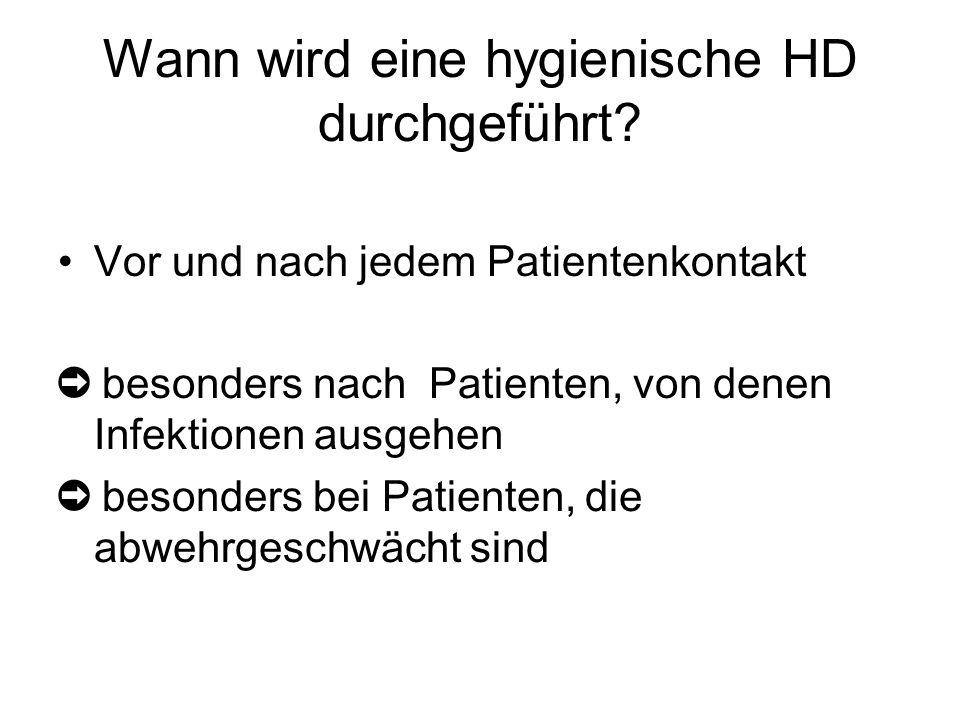 Wann wird eine hygienische HD durchgeführt? Vor und nach jedem Patientenkontakt ➲ besonders nach Patienten, von denen Infektionen ausgehen ➲ besonders