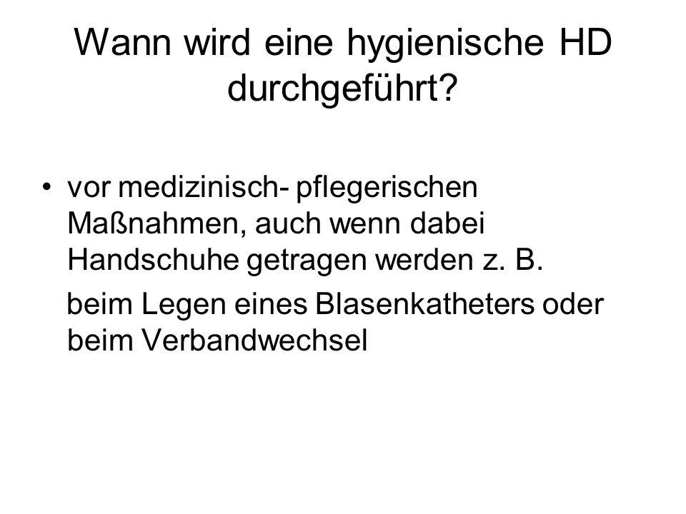 Wann wird eine hygienische HD durchgeführt? vor medizinisch- pflegerischen Maßnahmen, auch wenn dabei Handschuhe getragen werden z. B. beim Legen eine