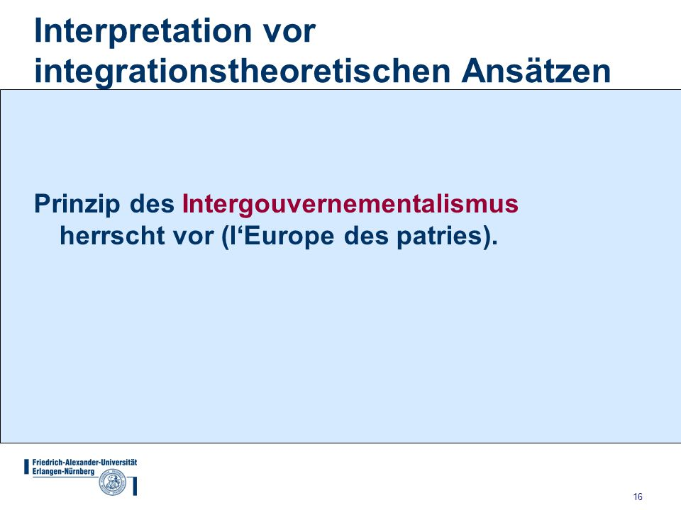 16 Interpretation vor integrationstheoretischen Ansätzen Prinzip des Intergouvernementalismus herrscht vor (l'Europe des patries).