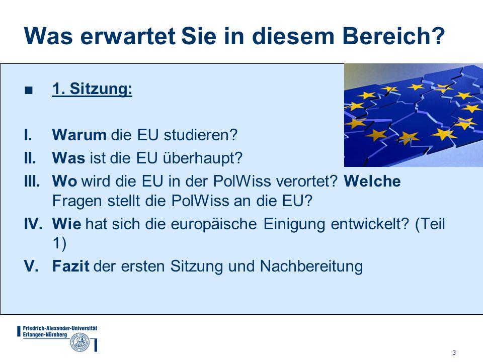 3 Was erwartet Sie in diesem Bereich? ■1. Sitzung: I. Warum die EU studieren? II. Was ist die EU überhaupt? III. Wo wird die EU in der PolWiss verorte