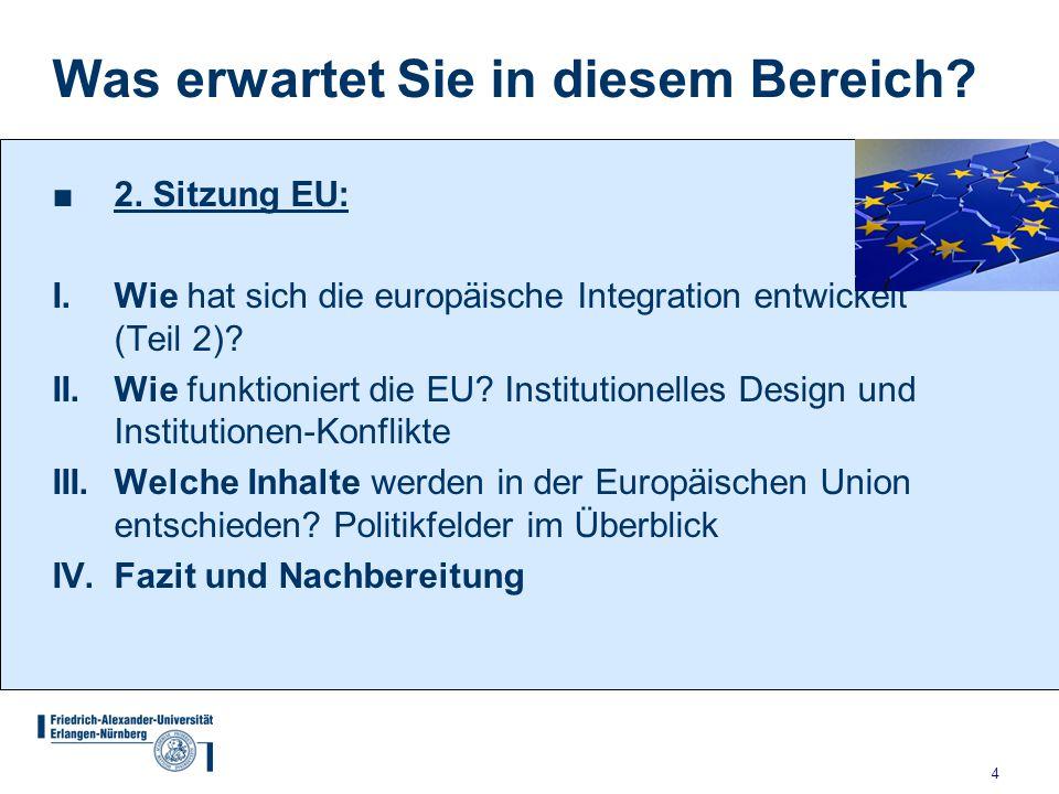 4 Was erwartet Sie in diesem Bereich? ■2. Sitzung EU: I. Wie hat sich die europäische Integration entwickelt (Teil 2)? II. Wie funktioniert die EU? In