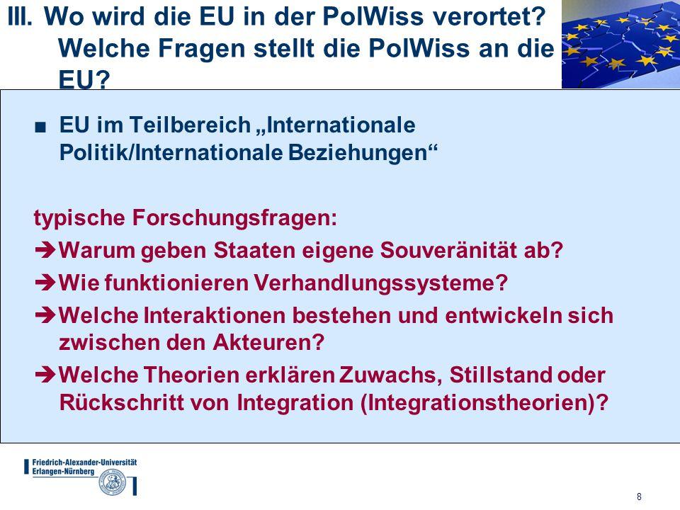 """8 III. Wo wird die EU in der PolWiss verortet? Welche Fragen stellt die PolWiss an die EU? ■EU im Teilbereich """"Internationale Politik/Internationale B"""