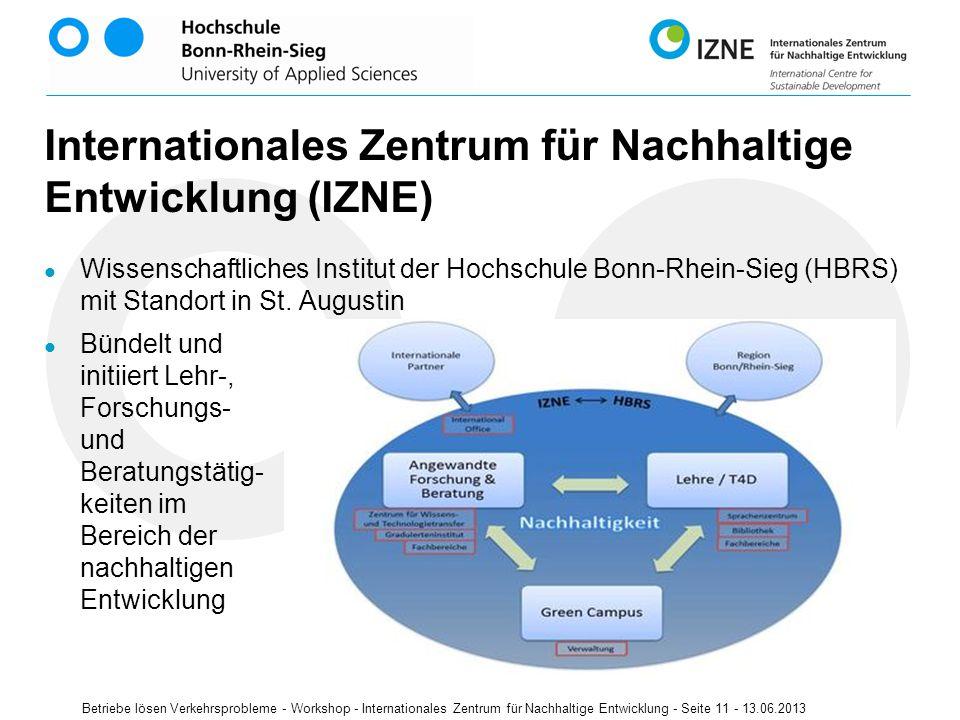 Betriebe lösen Verkehrsprobleme - Workshop - Internationales Zentrum für Nachhaltige Entwicklung - Seite 11 - 13.06.2013 Internationales Zentrum für Nachhaltige Entwicklung (IZNE) Wissenschaftliches Institut der Hochschule Bonn-Rhein-Sieg (HBRS) mit Standort in St.