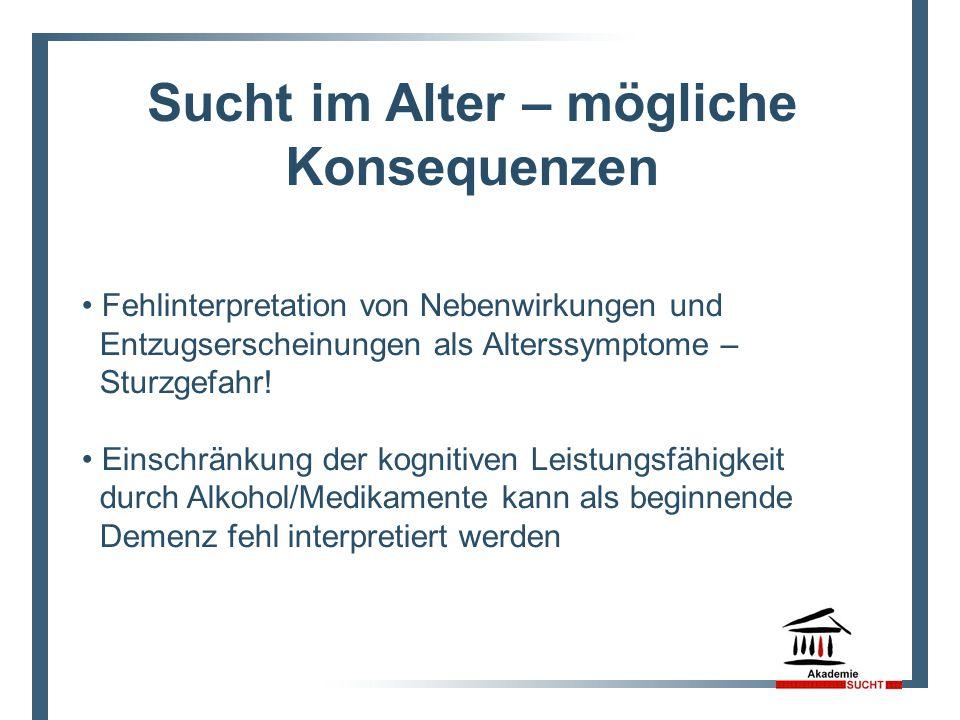 Sucht im Alter – mögliche Konsequenzen Fehlinterpretation von Nebenwirkungen und Entzugserscheinungen als Alterssymptome – Sturzgefahr! Einschränkung