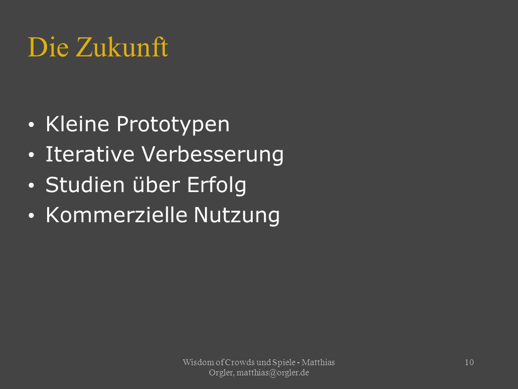 Wisdom of Crowds und Spiele - Matthias Orgler, matthias@orgler.de 10 Die Zukunft Kleine Prototypen Iterative Verbesserung Studien über Erfolg Kommerzielle Nutzung