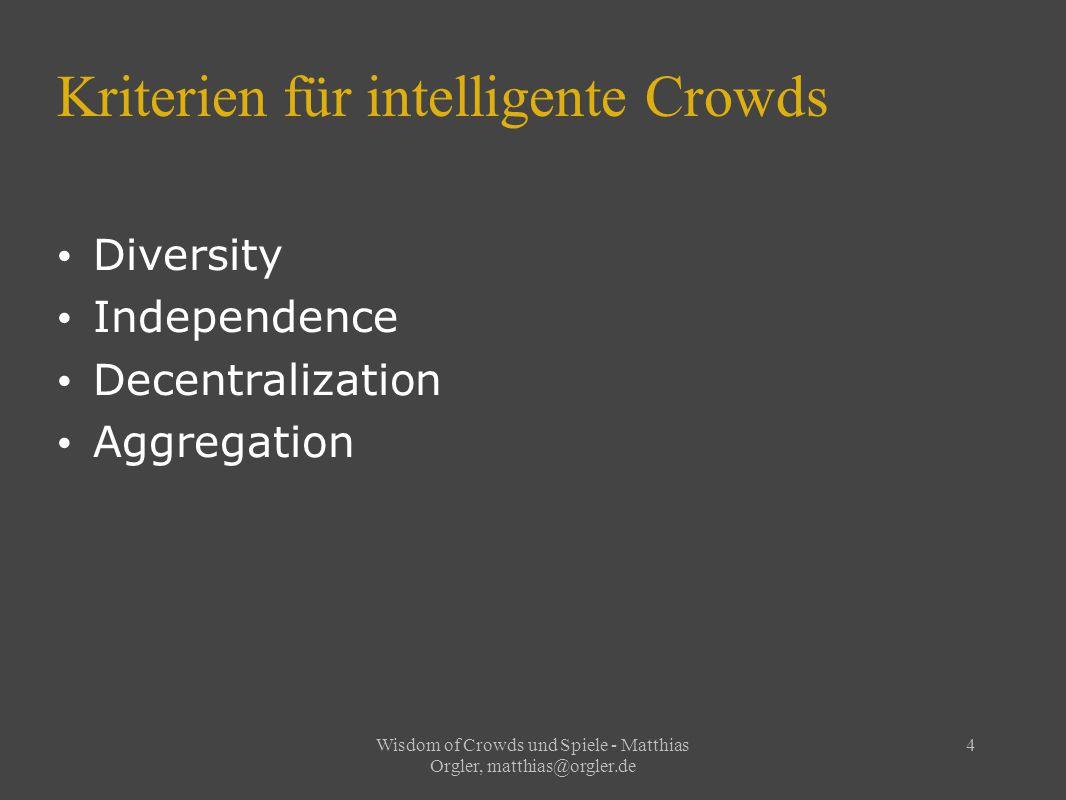 Wisdom of Crowds und Spiele - Matthias Orgler, matthias@orgler.de 5 Wisdom of Crowds vs Collective Intelligence WoC – Unabhängigkeit – Konvergiert statistisch – Aggregations- methode nötig CI – Kollaboration – Informations- austausch – Konvergiert durch Iteration
