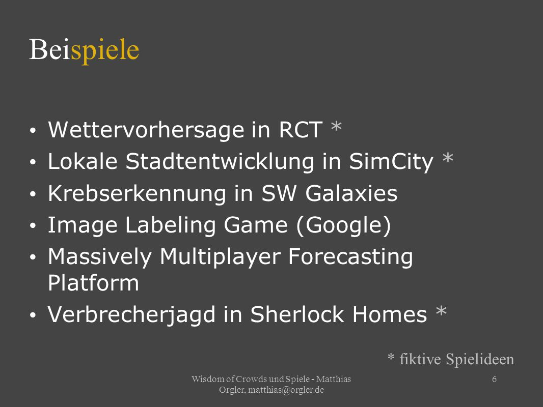 Wisdom of Crowds und Spiele - Matthias Orgler, matthias@orgler.de 6 Beispiele Wettervorhersage in RCT * Lokale Stadtentwicklung in SimCity * Krebserkennung in SW Galaxies Image Labeling Game (Google) Massively Multiplayer Forecasting Platform Verbrecherjagd in Sherlock Homes * * fiktive Spielideen