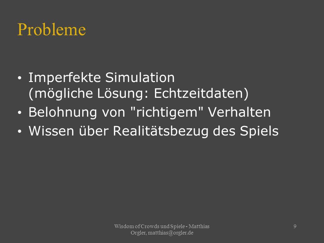 Wisdom of Crowds und Spiele - Matthias Orgler, matthias@orgler.de 9 Probleme Imperfekte Simulation (mögliche Lösung: Echtzeitdaten) Belohnung von richtigem Verhalten Wissen über Realitätsbezug des Spiels