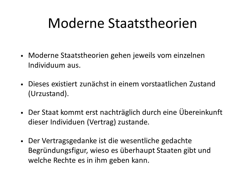 Moderne Staatstheorien Moderne Staatstheorien gehen jeweils vom einzelnen Individuum aus. Dieses existiert zunächst in einem vorstaatlichen Zustand (U