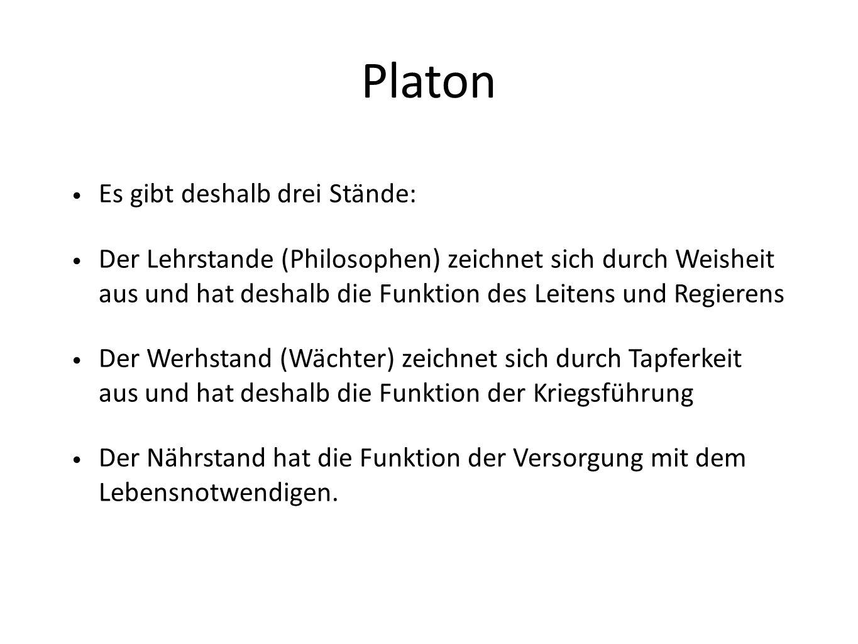 Platon Es gibt deshalb drei Stände: Der Lehrstande (Philosophen) zeichnet sich durch Weisheit aus und hat deshalb die Funktion des Leitens und Regiere