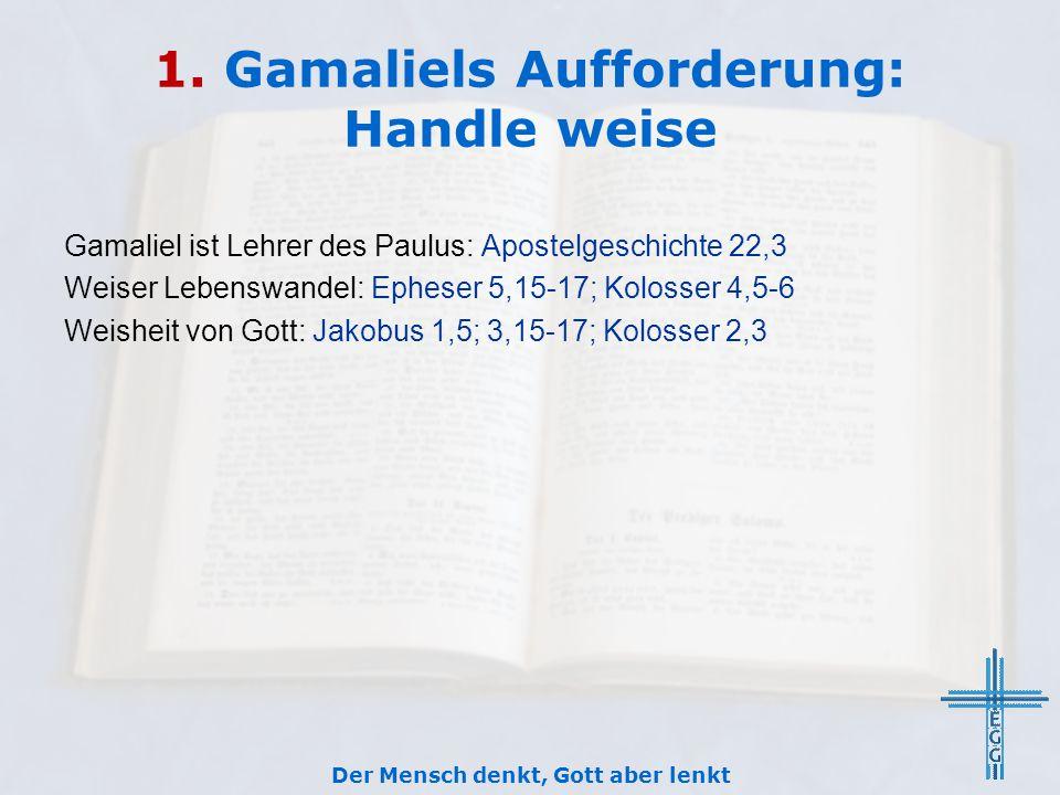 1. Gamaliels Aufforderung: Handle weise Gamaliel ist Lehrer des Paulus: Apostelgeschichte 22,3 Weiser Lebenswandel: Epheser 5,15-17; Kolosser 4,5-6 We