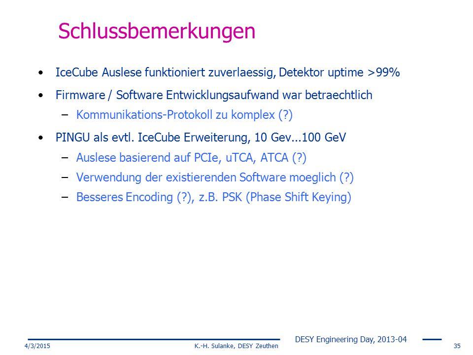 DESY Engineering Day, 2013-04 4/3/2015K.-H. Sulanke, DESY Zeuthen35 Schlussbemerkungen IceCube Auslese funktioniert zuverlaessig, Detektor uptime >99%
