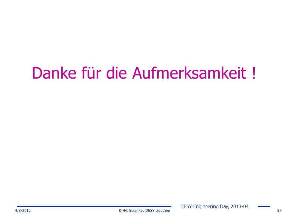 DESY Engineering Day, 2013-04 4/3/2015K.-H. Sulanke, DESY Zeuthen37 Danke für die Aufmerksamkeit !