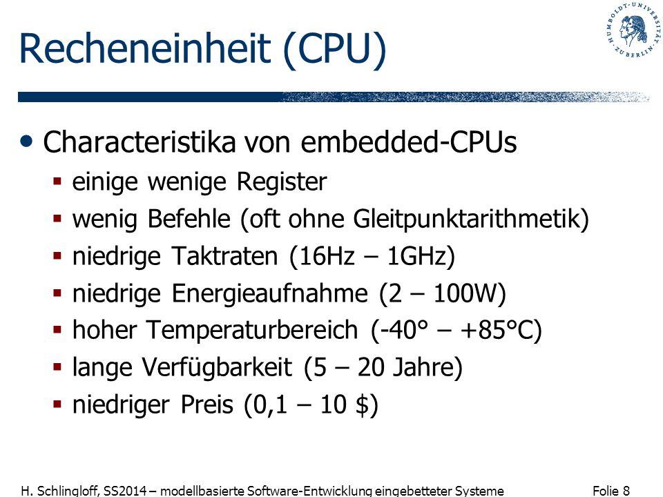 Folie 8 H. Schlingloff, SS2014 – modellbasierte Software-Entwicklung eingebetteter Systeme Recheneinheit (CPU) Characteristika von embedded-CPUs  ein