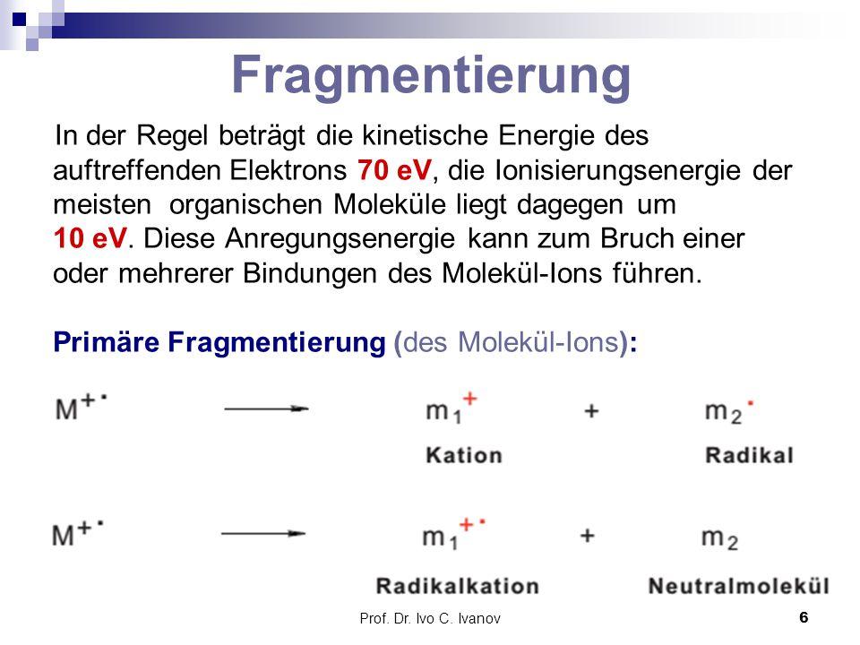 Prof. Dr. Ivo C. Ivanov6 Fragmentierung In der Regel beträgt die kinetische Energie des auftreffenden Elektrons 70 eV, die Ionisierungsenergie der mei