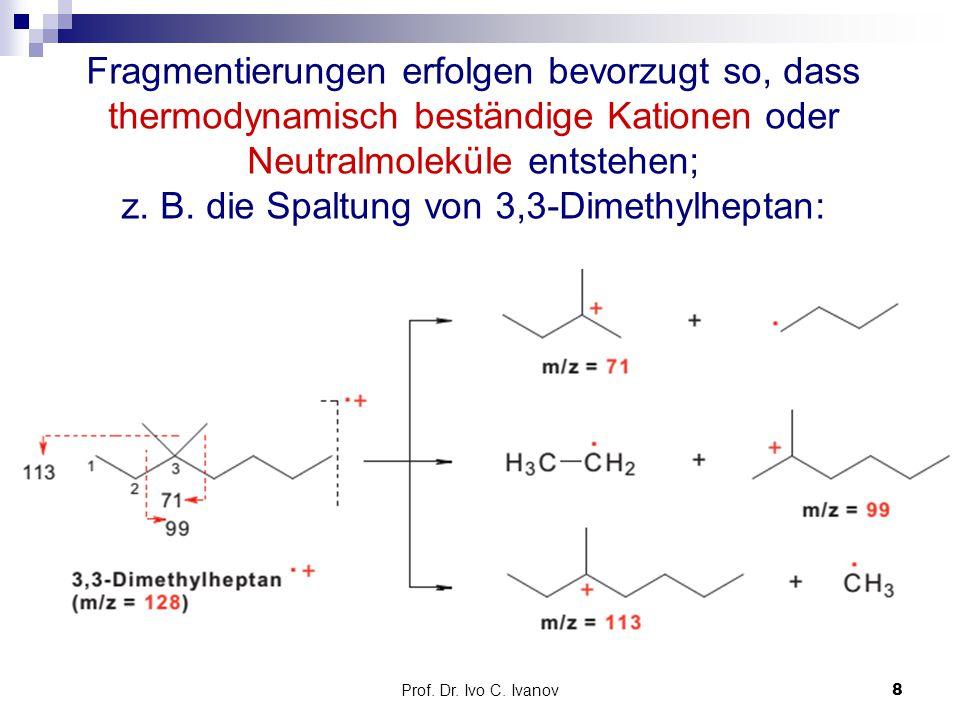 Prof. Dr. Ivo C. Ivanov8 Fragmentierungen erfolgen bevorzugt so, dass thermodynamisch beständige Kationen oder Neutralmoleküle entstehen; z. B. die Sp