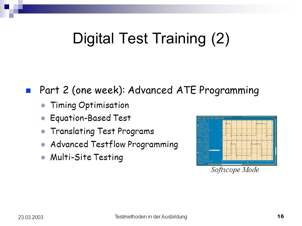 Testmethoden in der Ausbildung16 23.03.2003 Digital Test Training (2) Softscope Mode Part 2 (one week): Advanced ATE Programming Timing Optimisation Equation-Based Test Translating Test Programs Advanced Testflow Programming Multi-Site Testing Softscope Mode