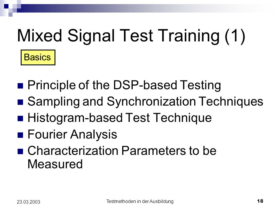 Testmethoden in der Ausbildung18 23.03.2003 Mixed Signal Test Training (1) Principle of the DSP-based Testing Sampling and Synchronization Techniques Histogram-based Test Technique Fourier Analysis Characterization Parameters to be Measured Basics
