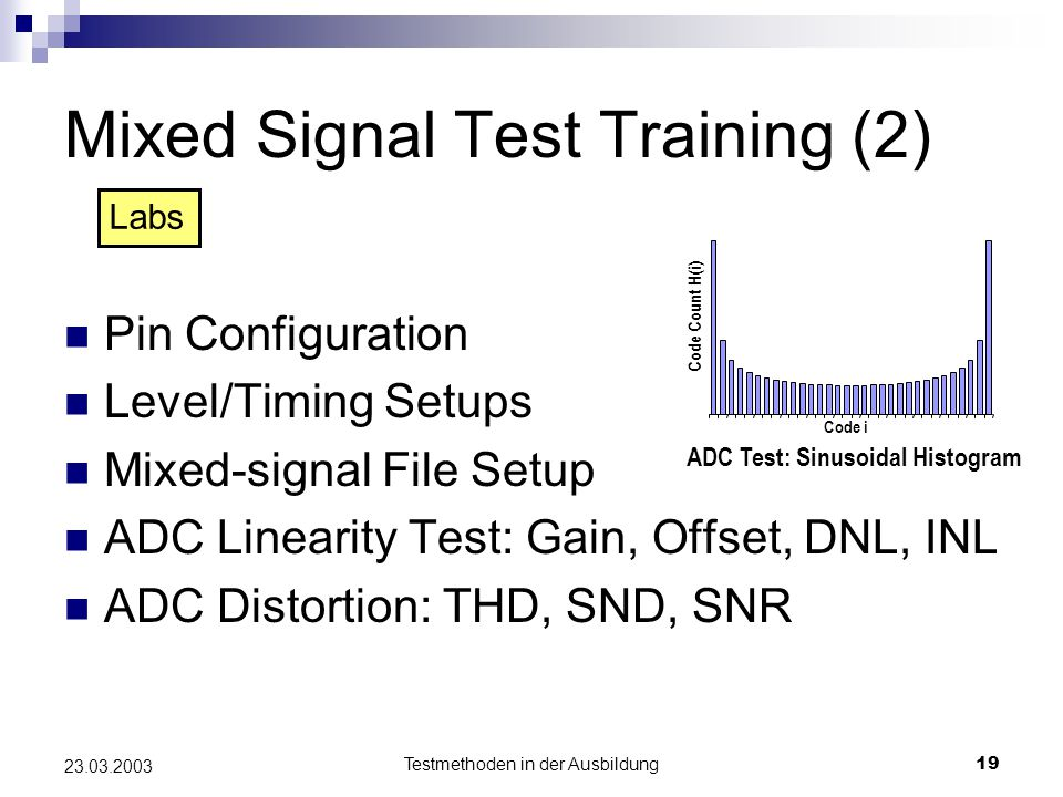 Testmethoden in der Ausbildung19 23.03.2003 Mixed Signal Test Training (2) Pin Configuration Level/Timing Setups Mixed-signal File Setup ADC Linearity Test: Gain, Offset, DNL, INL ADC Distortion: THD, SND, SNR Labs Code i Code Count H(i) ADC Test: Sinusoidal Histogram