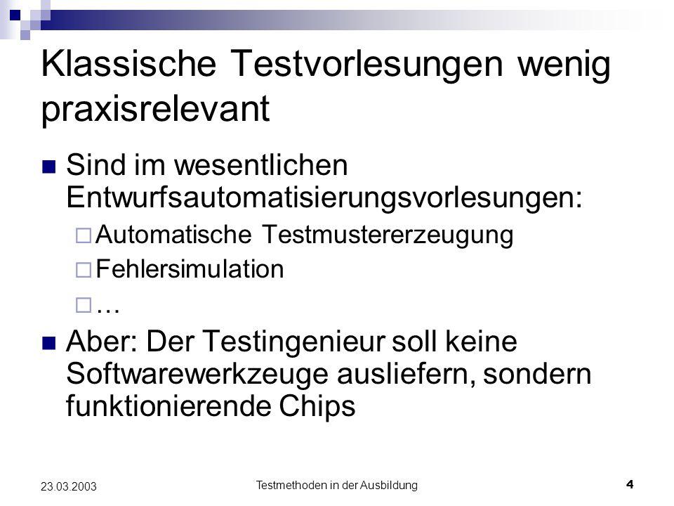 Testmethoden in der Ausbildung4 23.03.2003 Klassische Testvorlesungen wenig praxisrelevant Sind im wesentlichen Entwurfsautomatisierungsvorlesungen:  Automatische Testmustererzeugung  Fehlersimulation  … Aber: Der Testingenieur soll keine Softwarewerkzeuge ausliefern, sondern funktionierende Chips