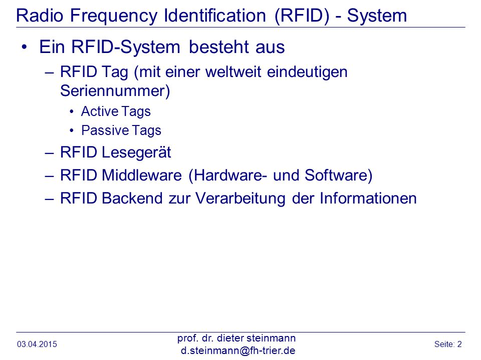 Radio Frequency Identification (RFID) - System Ein RFID-System besteht aus –RFID Tag (mit einer weltweit eindeutigen Seriennummer) Active Tags Passive Tags –RFID Lesegerät –RFID Middleware (Hardware- und Software) –RFID Backend zur Verarbeitung der Informationen Einführung RFID: Hansen /Neumann, Wirtschaftsinformatik 2, 9.