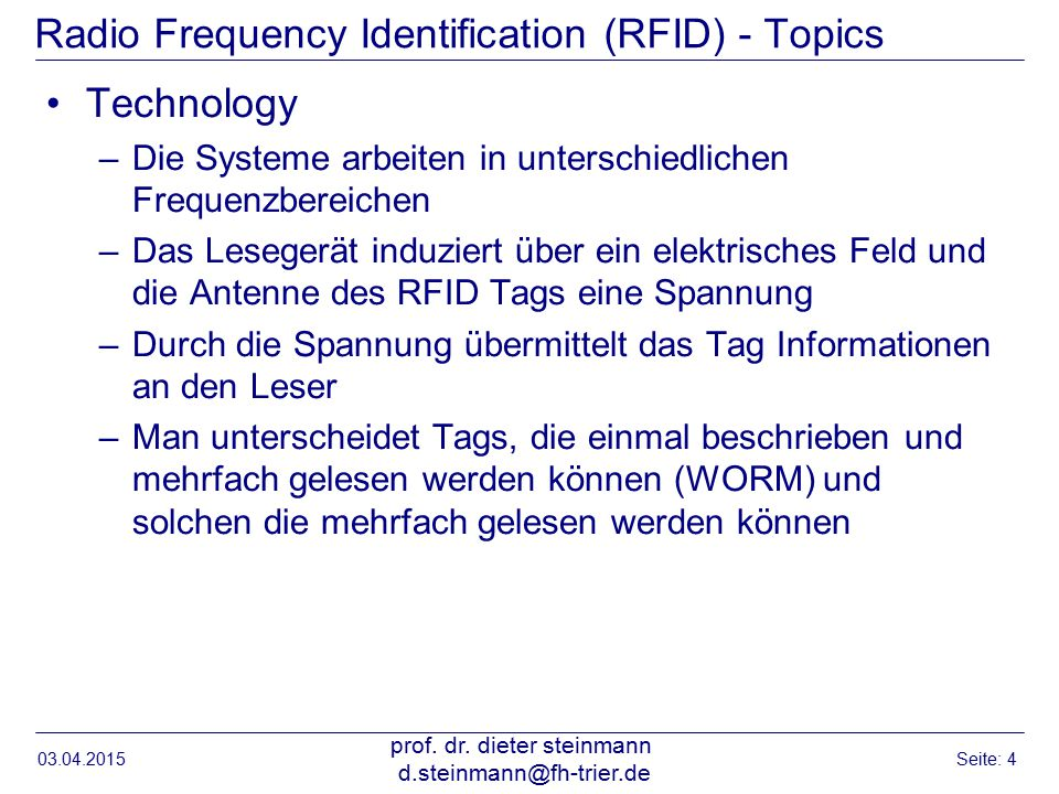 Radio Frequency Identification (RFID) - Topics Technology –Die Systeme arbeiten in unterschiedlichen Frequenzbereichen –Das Lesegerät induziert über ein elektrisches Feld und die Antenne des RFID Tags eine Spannung –Durch die Spannung übermittelt das Tag Informationen an den Leser –Man unterscheidet Tags, die einmal beschrieben und mehrfach gelesen werden können (WORM) und solchen die mehrfach gelesen werden können 03.04.2015 prof.