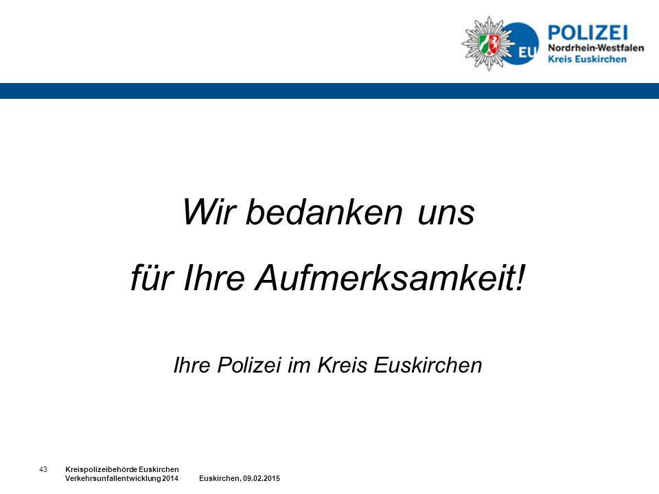 Wir bedanken uns für Ihre Aufmerksamkeit! Ihre Polizei im Kreis Euskirchen 43Kreispolizeibehörde Euskirchen Verkehrsunfallentwicklung 2014 Euskirchen,