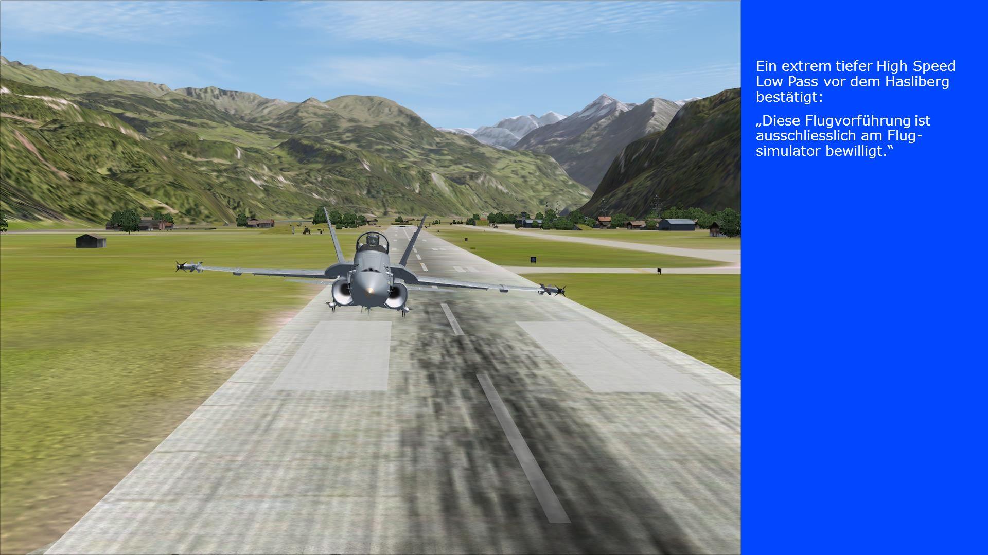 """Ein extrem tiefer High Speed Low Pass vor dem Hasliberg bestätigt: """"Diese Flugvorführung ist ausschliesslich am Flug- simulator bewilligt."""