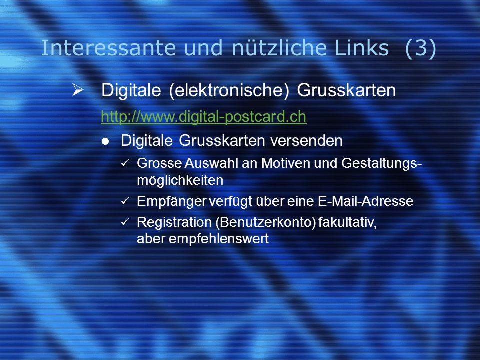 Interessante und nützliche Links (3)  Digitale (elektronische) Grusskarten http://www.digital-postcard.ch Digitale Grusskarten versenden Grosse Auswahl an Motiven und Gestaltungs- möglichkeiten Empfänger verfügt über eine E-Mail-Adresse Registration (Benutzerkonto) fakultativ, aber empfehlenswert