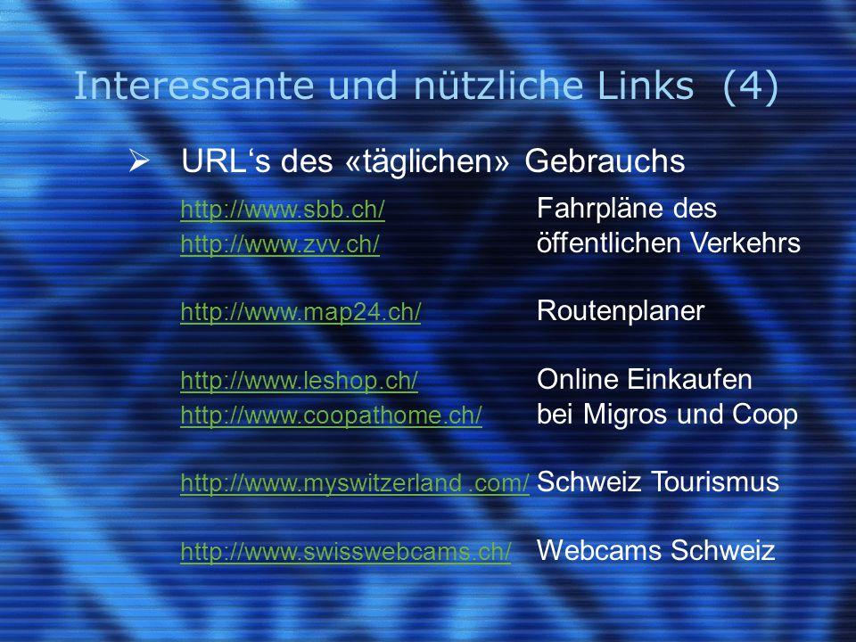 Interessante und nützliche Links (4)  URL's des «täglichen» Gebrauchs http://www.sbb.ch/ http://www.sbb.ch/ Fahrpläne des http://www.zvv.ch/ http://www.zvv.ch/ öffentlichen Verkehrs http://www.map24.ch/ http://www.map24.ch/ Routenplaner http://www.leshop.ch/ http://www.leshop.ch/ Online Einkaufen http://www.coopathome.ch/ http://www.coopathome.ch/ bei Migros und Coop http://www.myswitzerland.com/ http://www.myswitzerland.com/ Schweiz Tourismus http://www.swisswebcams.ch/ http://www.swisswebcams.ch/ Webcams Schweiz