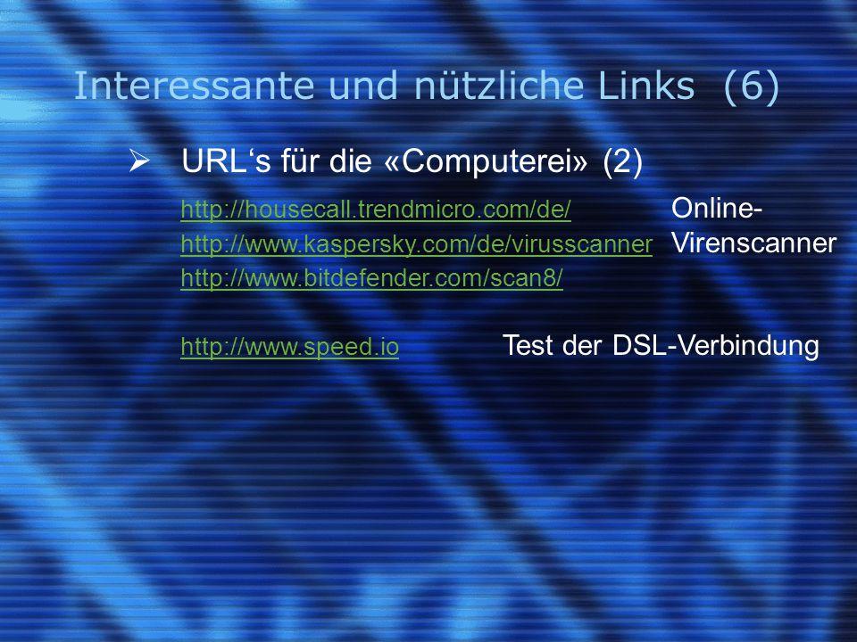 Interessante und nützliche Links (6)  URL's für die «Computerei» (2) http://housecall.trendmicro.com/de/ http://housecall.trendmicro.com/de/ Online- http://www.kaspersky.com/de/virusscanner http://www.kaspersky.com/de/virusscanner Virenscanner http://www.bitdefender.com/scan8/ http://www.speed.io http://www.speed.io Test der DSL-Verbindung