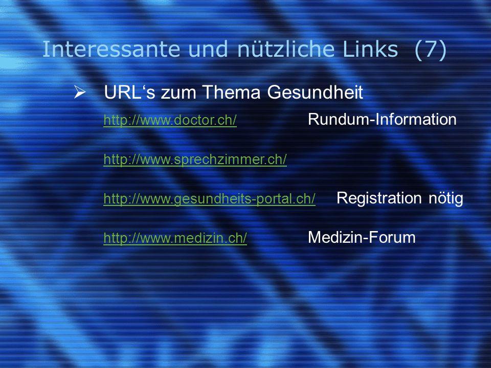Interessante und nützliche Links (7)  URL's zum Thema Gesundheit http://www.doctor.ch/ http://www.doctor.ch/ Rundum-Information http://www.sprechzimmer.ch/ http://www.gesundheits-portal.ch/ http://www.gesundheits-portal.ch/ Registration nötig http://www.medizin.ch/ http://www.medizin.ch/ Medizin-Forum