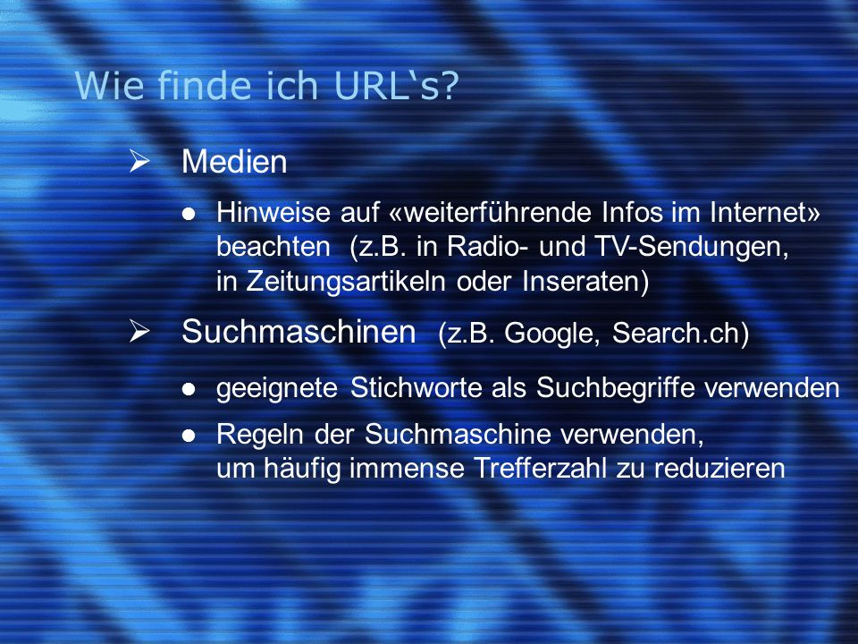 Wie finde ich URL's?  Medien Hinweise auf «weiterführende Infos im Internet» beachten (z.B. in Radio- und TV-Sendungen, in Zeitungsartikeln oder Inse