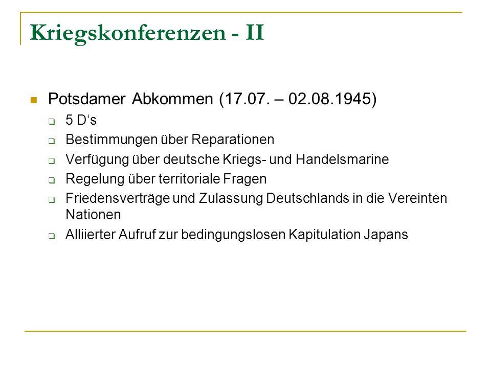 Kriegskonferenzen - II Potsdamer Abkommen (17.07. – 02.08.1945)  5 D's  Bestimmungen über Reparationen  Verfügung über deutsche Kriegs- und Handels