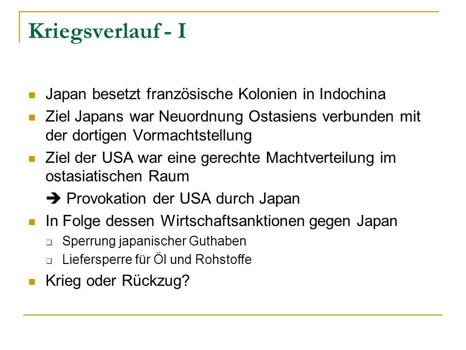 Kriegsverlauf - I Japan besetzt französische Kolonien in Indochina Ziel Japans war Neuordnung Ostasiens verbunden mit der dortigen Vormachtstellung Ziel der USA war eine gerechte Machtverteilung im ostasiatischen Raum  Provokation der USA durch Japan In Folge dessen Wirtschaftsanktionen gegen Japan  Sperrung japanischer Guthaben  Liefersperre für Öl und Rohstoffe Krieg oder Rückzug?