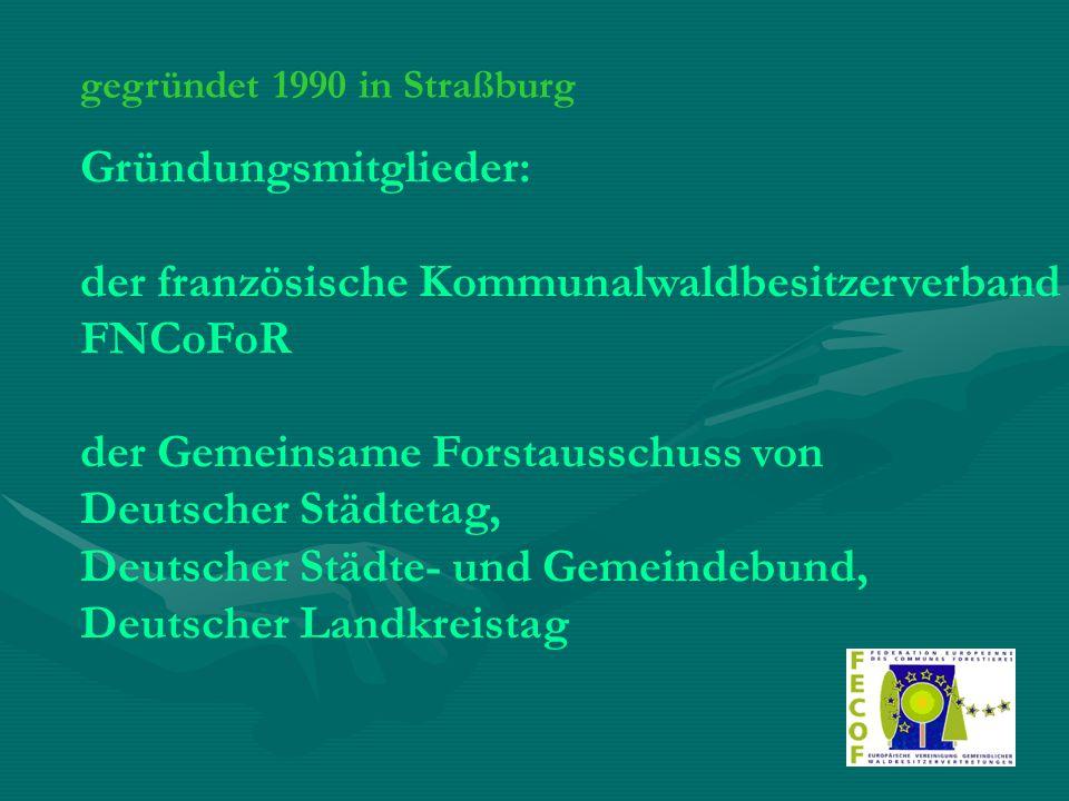 gegründet 1990 in Straßburg Gründungsmitglieder: der französische Kommunalwaldbesitzerverband FNCoFoR der Gemeinsame Forstausschuss von Deutscher Städ