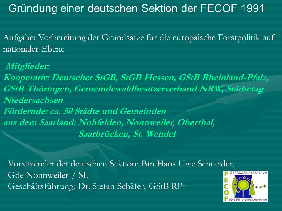 Gründung einer deutschen Sektion der FECOF 1991 Aufgabe: Vorbereitung der Grundsätze für die europäische Forstpolitik auf nationaler Ebene Mitglieder: