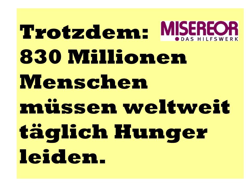 Trotzdem: 830 Millionen Menschen müssen weltweit täglich Hunger leiden.