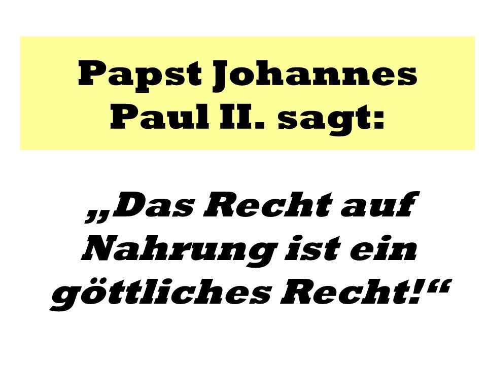"""Papst Johannes Paul II. sagt: """"Das Recht auf Nahrung ist ein göttliches Recht!"""""""
