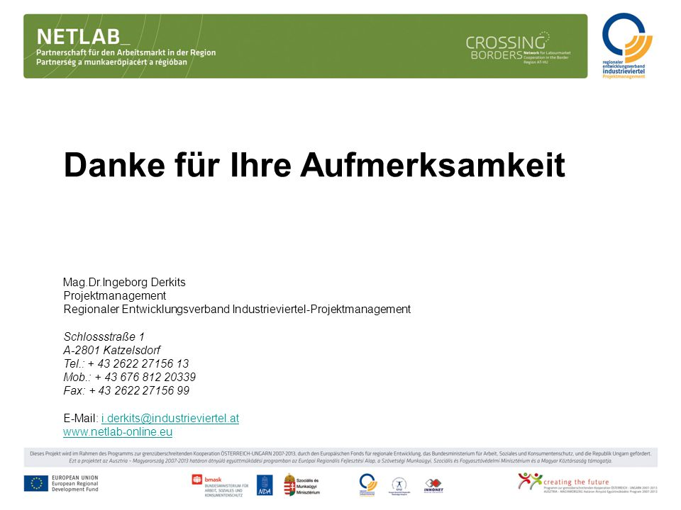 Danke für Ihre Aufmerksamkeit Mag.Dr.Ingeborg Derkits Projektmanagement Regionaler Entwicklungsverband Industrieviertel-Projektmanagement Schlossstraße 1 A-2801 Katzelsdorf Tel.: + 43 2622 27156 13 Mob.: + 43 676 812 20339 Fax: + 43 2622 27156 99 E-Mail: i.derkits@industrieviertel.ati.derkits@industrieviertel.at www.netlab-online.eu