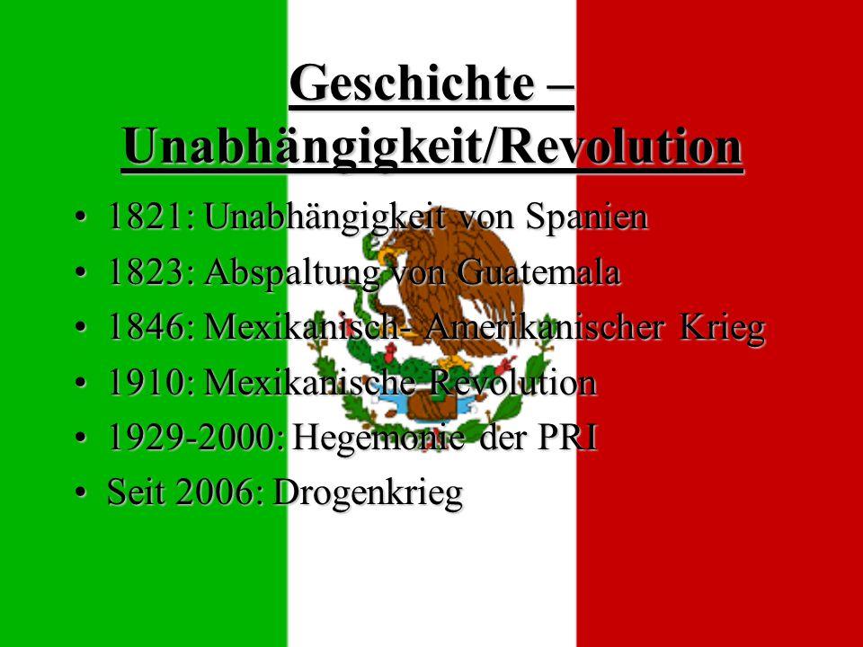 Geschichte – Unabhängigkeit/Revolution 1821: Unabhängigkeit von Spanien1821: Unabhängigkeit von Spanien 1823: Abspaltung von Guatemala1823: Abspaltung von Guatemala 1846: Mexikanisch- Amerikanischer Krieg1846: Mexikanisch- Amerikanischer Krieg 1910: Mexikanische Revolution1910: Mexikanische Revolution 1929-2000: Hegemonie der PRI1929-2000: Hegemonie der PRI Seit 2006: DrogenkriegSeit 2006: Drogenkrieg